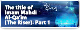 The title of Imam Mahdi Al-Qa'im (The Riser): Part 1